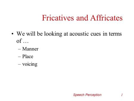 Speech Perception1 Fricatives and Affricates We will be looking at acoustic cues in terms of … –Manner –Place –voicing.