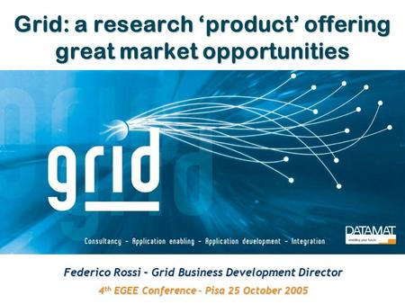 Grid: a research 'product' offering great market opportunities Federico Rossi – Grid Business Development Director 4 th EGEE Conference – Pisa 25 October.
