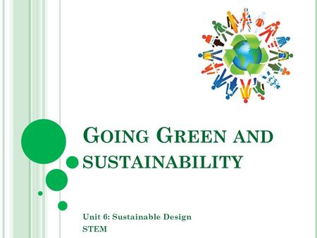 G OING G REEN AND SUSTAINABILITY Unit 6: Sustainable Design STEM.