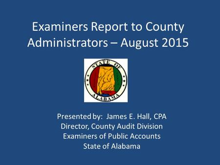 Examiners Report to County Administrators – August 2015 Presented by: James E. Hall, CPA Director, County Audit Division Examiners of Public Accounts State.