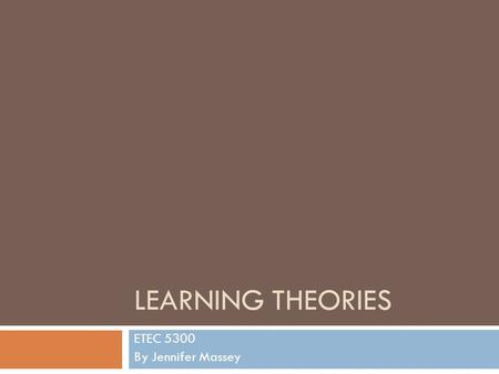 LEARNING THEORIES ETEC 5300 By Jennifer Massey. What You Will Learn  Definitions to learning theories  Implications of theories in classroom  Discussion.