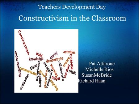Teachers Development Day Constructivism in the Classroom Pat Alfarone Michelle Rios SusanMcBride Richard Haan.