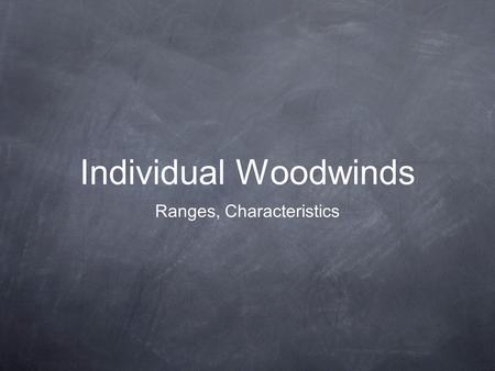 Individual Woodwinds Ranges, Characteristics. Woodwinds Keep in mind each instrument's individual sound quality and strengths/weaknesses in each register.