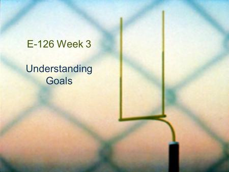 E-126 Week 3 Understanding Goals. Understanding Goals for This Week  How are understanding goals different from other kinds of goals and objectives?