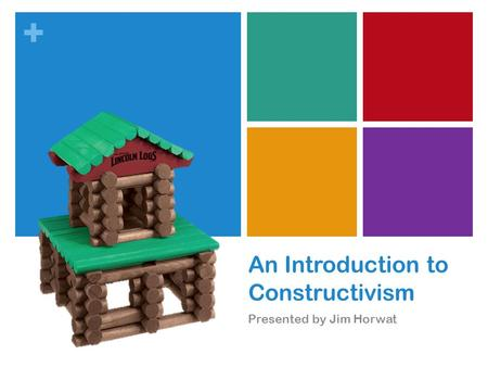 + An Introduction to Constructivism Presented by Jim Horwat.