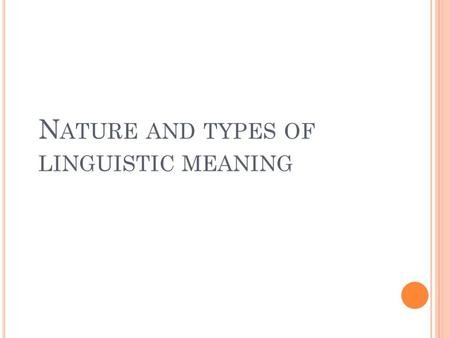 N ATURE AND TYPES OF LINGUISTIC MEANING. C OMMUNICATION AND INFORMATION Communication- intentional transfer of info.; primary function of language Meaning.