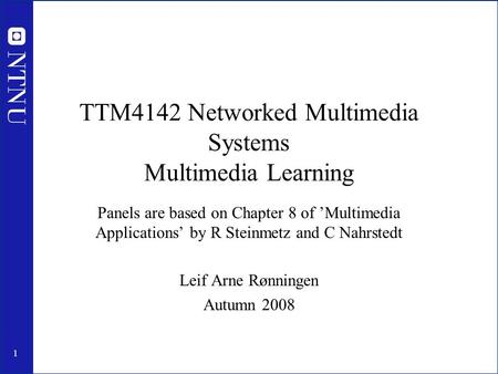 1 TTM4142 Networked Multimedia Systems Multimedia Learning Panels are based on Chapter 8 of 'Multimedia Applications' by R Steinmetz and C Nahrstedt Leif.