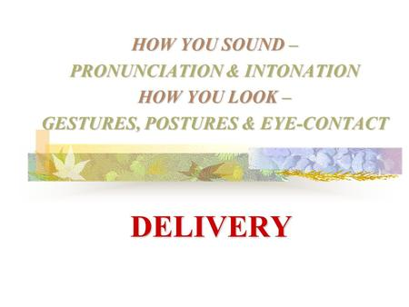 DELIVERY HOW YOU SOUND – PRONUNCIATION & INTONATION HOW YOU LOOK – GESTURES, POSTURES & EYE-CONTACT.
