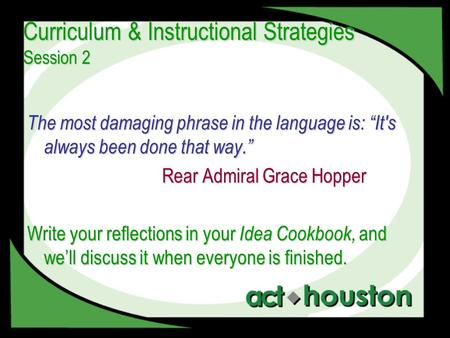 "Curriculum & Instructional Strategies Session 2 The most damaging phrase in the language is: ""It's always been done that way."" Rear Admiral Grace Hopper."