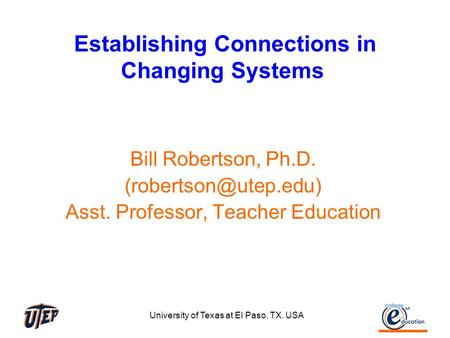 University of Texas at El Paso, TX. USA Establishing Connections in Changing Systems Bill Robertson, Ph.D. Asst. Professor, Teacher.