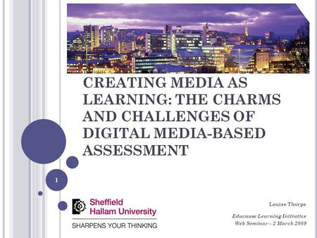 CREATING MEDIA AS LEARNING: THE CHARMS AND CHALLENGES OF DIGITAL MEDIA-BASED ASSESSMENT Louise Thorpe Educause Learning Initiative Web Seminar – 2 March.