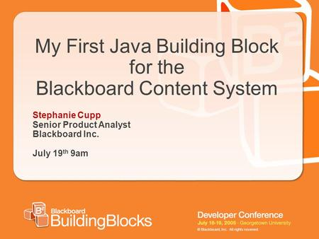 © Blackboard, Inc. All rights reserved. My First Java Building Block for the Blackboard Content System Stephanie Cupp Senior Product Analyst Blackboard.