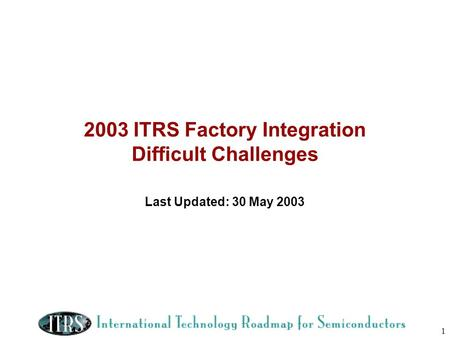 1 2003 ITRS Factory Integration Difficult Challenges Last Updated: 30 May 2003.
