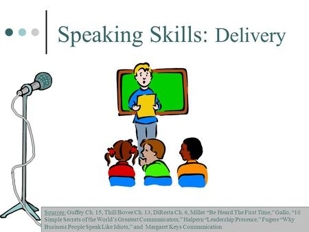 "Speaking Skills: Delivery Sources: Guffey Ch. 15, Thill/Bovee Ch. 13, DiResta Ch. 6, Miller ""Be Heard The First Time,"" Gallo, ""10 Simple Secrets of the."