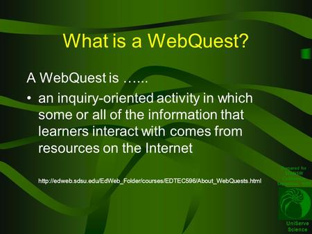 UniServe Science What is a WebQuest? A WebQuest is …... an inquiry-oriented activity in which some or all of the information that learners interact with.