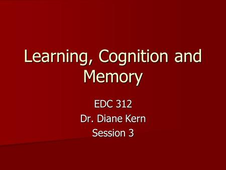 Learning, Cognition and Memory EDC 312 Dr. Diane Kern Session 3.