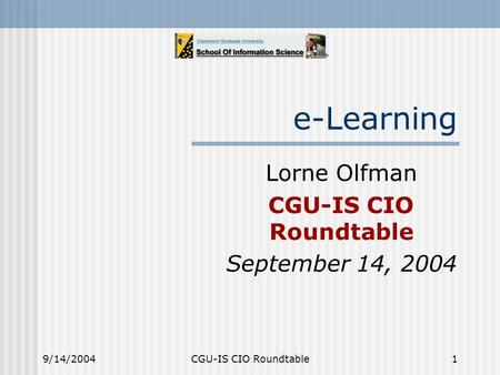 9/14/2004CGU-IS CIO Roundtable1 e-Learning Lorne Olfman CGU-IS CIO Roundtable September 14, 2004.