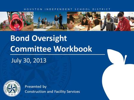 Bond Oversight Committee Workbook July 30, 2013 Presented by Construction and Facility Services.