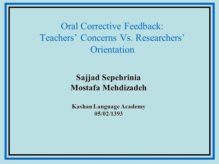 Oral Corrective Feedback: Teachers' Concerns Vs. Researchers' Orientation Sajjad Sepehrinia Mostafa Mehdizadeh Kashan Language Academy 05/02/1393.