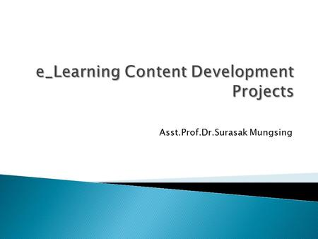 Asst.Prof.Dr.Surasak Mungsing.  E-learning Content Design is the heart and soul of any e-learning development process. E-Learning Content Development.