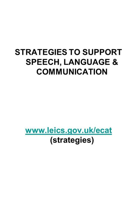 STRATEGIES TO SUPPORT SPEECH, LANGUAGE & COMMUNICATION www.leics.gov.uk/ecat www.leics.gov.uk/ecat (strategies)