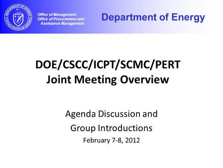 DOE/CSCC/ICPT/SCMC/PERT Joint Meeting Overview Agenda Discussion and Group Introductions February 7-8, 2012 Office of Management Office of Procurement.