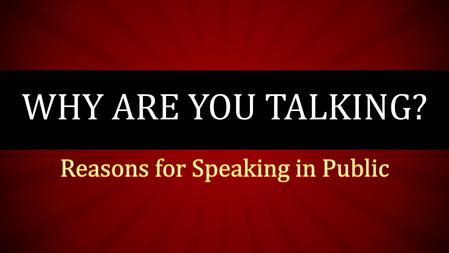 WHY ARE YOU TALKING?. There are many reasons for people to speak in public. 1) Inform 2) Persuade 3) Instruct/How-to 4) Honor/Remembrance 5) Dedicate.