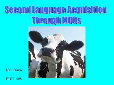 Liza Funke EDU 528 INTRODUCTION Our students are technology-oriented Second language acquisition is social in nature MOOs are technological, social language.