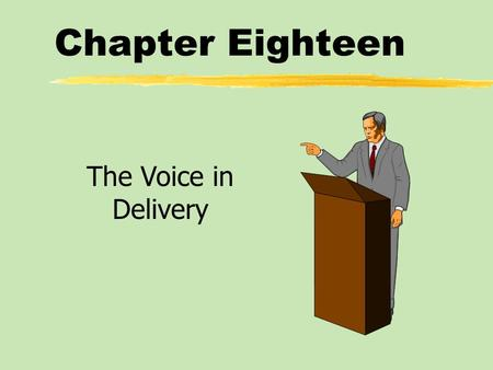 Chapter Eighteen The Voice in Delivery. Chapter Eighteen Table of Contents zVolume zPitch zRate zPauses zVocal Variety zPronunciation and Articulation*