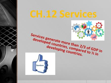 CH.12 Services Services generate more than 2/3 of GDP in developed countries, compared to ½ in developing countries.
