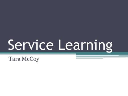 "Service Learning Tara McCoy. What is Service Learning? ""Service learning is a teaching method that combines service to the community with classroom curriculum."