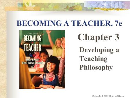 Copyright © 2007 Allyn and Bacon BECOMING A TEACHER, 7e Chapter 3 Developing a Teaching Philosophy.