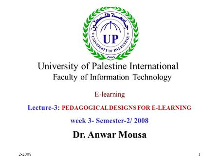 2-20081 E-learning Lecture-3: PEDAGOGICAL DESIGNS FOR E-LEARNING week 3- Semester-2/ 2008 Dr. Anwar Mousa University of Palestine International Faculty.
