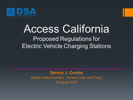 Access California Proposed Regulations for Electric Vehicle Charging Stations Dennis J. Corelis Deputy State Architect, Access Code and Policy 8 August.
