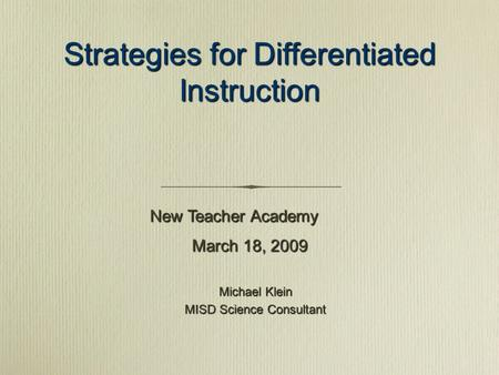 Strategies for Differentiated Instruction Michael Klein MISD Science Consultant New Teacher Academy March 18, 2009.