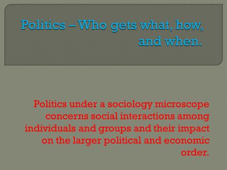 Politics under a sociology microscope concerns social interactions among individuals and groups and their impact on the larger political and economic order.