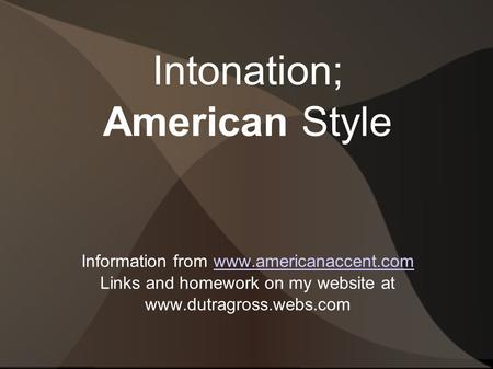 Intonation; American Style Information from www.americanaccent.comwww.americanaccent.com Links and homework on my website at www.dutragross.webs.com.