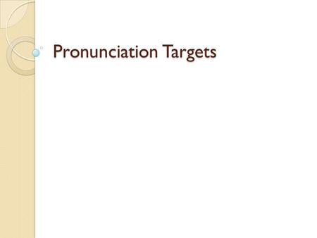 Pronunciation Targets. Target 1 Word Stress English speech can be hard to understand if you stress, or emphasize the wrong syllable in a word. COMmunication.