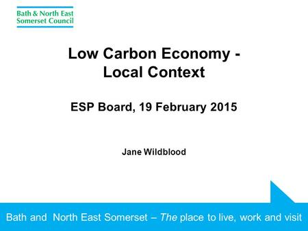 Bath and North East Somerset – The place to live, work and visit Low Carbon Economy - Local Context ESP Board, 19 February 2015 Jane Wildblood.