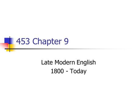 453 Chapter 9 Late Modern English 1800 - Today. Important Events/Trends Continued UK Imperialism 1800s Webster's American English Dict. 1828 American.