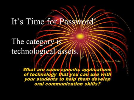 It's Time for Password! The category is technological assets. What are some specific applications of technology that you can use with your students to.