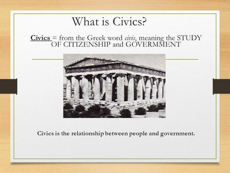 What is Civics? Civics = from the Greek word civis, meaning the STUDY OF CITIZENSHIP and GOVERMMENT Civics is the relationship between people and government.