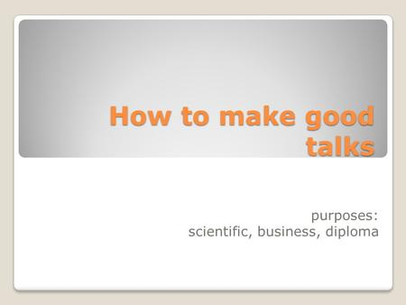 How to make good talks purposes: scientific, business, diploma.