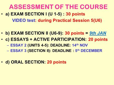 ASSESSMENT OF THE COURSE a) EXAM SECTION I (U 1-5) : 30 points VIDEO test: during Practical Session 5(U6) b) EXAM SECTION II (U6-9): 30 points = 9th JAN.