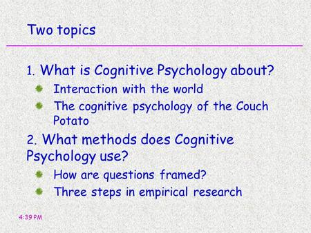 4:39 PM Two topics 1. What is Cognitive Psychology about? Interaction with the world The cognitive psychology of the Couch Potato 2. What methods does.