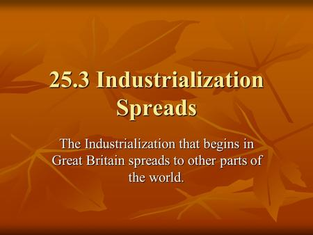 25.3 Industrialization Spreads The Industrialization that begins in Great Britain spreads to other parts of the world.