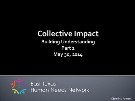 Collective Impact Building Understanding Part 2 May 30, 2014 East Texas Human Needs Network Christina Fulsom.