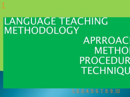 LANGUAGE TEACHING METHODOLOGY APRROACH METHOD PROCEDURE TECHNIQUE 1 11, 2, 3, 4, 5, 6, 7, 8, 9, 102345678910.
