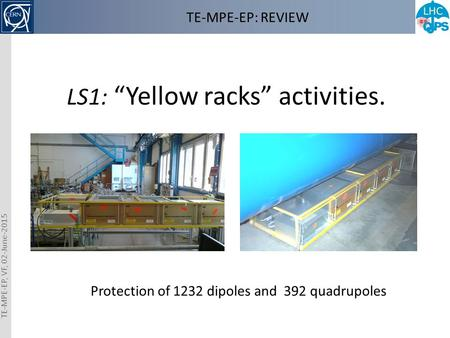 "TE-MPE-EP: REVIEW LS1: ""Yellow racks"" activities. Protection of 1232 dipoles and 392 quadrupoles TE-MPE-EP, VF, 02-June-2015."