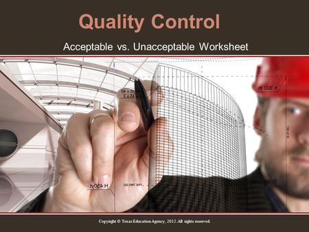 Quality Control Acceptable vs. Unacceptable Worksheet Copyright © Texas Education Agency, 2012. All rights reserved.